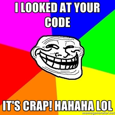 I LOOKED AT YOUR CODE... IT'S CRAP! HAHAHA LOL